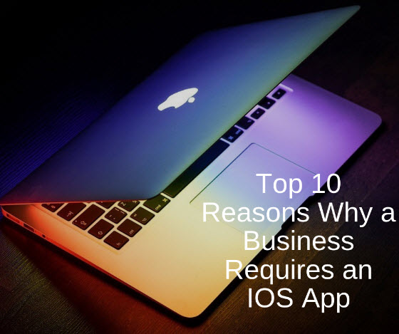 Top 10 Reasons Why a Business Requires an IOS App